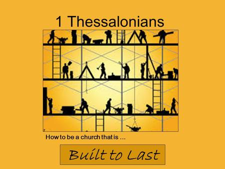 How to be a church that is... Built to Last 1 Thessalonians.