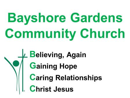 Bayshore Gardens Community Church B elieving, Again G aining Hope C aring Relationships C hrist Jesus.