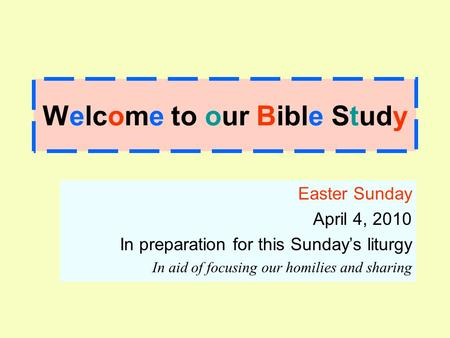 Welcome to our Bible Study Easter Sunday April 4, 2010 In preparation for this Sunday's liturgy In aid of focusing our homilies and sharing.