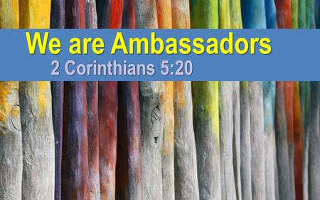 We are Ambassadors 2 Corinthians 5:20.