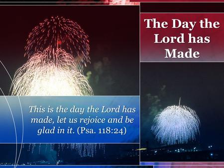 This is the day the Lord has made, let us rejoice and be glad in it. (Psa. 118:24) The Day the Lord has Made.