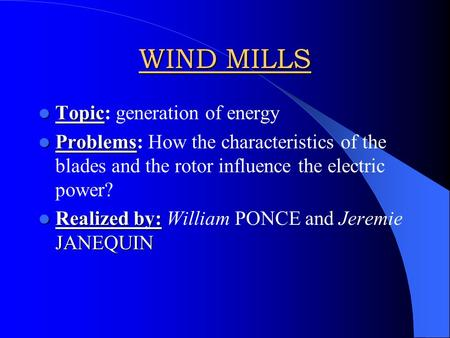 WIND MILLS Topic Topic: generation of energy Problems Problems: How the characteristics of the blades and the rotor influence the electric power? Realized.