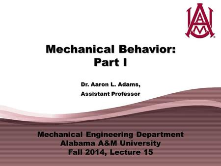 Mechanical Engineering Department Alabama A&M University Fall 2014, Lecture 15 Mechanical Behavior: Part I Dr. Aaron L. Adams, Assistant Professor.