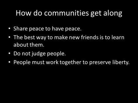 How do communities get along Share peace to have peace. The best way to make new friends is to learn about them. Do not judge people. People must work.