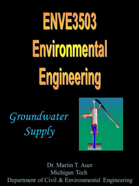 Groundwater Supply Dr. Martin T. Auer Michigan Tech Department of Civil & Environmental Engineering.