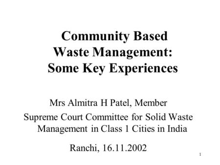 1 Community Based Waste Management: Some Key Experiences Mrs Almitra H Patel, Member Supreme Court Committee for Solid Waste Management in Class 1 Cities.