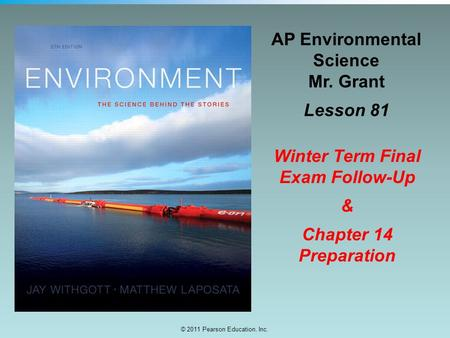 © 2011 Pearson Education, Inc. AP Environmental Science Mr. Grant Lesson 81 Winter Term Final Exam Follow-Up & Chapter 14 Preparation.