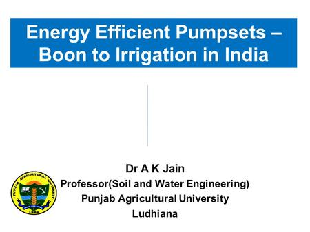 Energy Efficient Pumpsets – Boon to Irrigation in India Dr A K Jain Professor(Soil and Water Engineering) Punjab Agricultural University Ludhiana.
