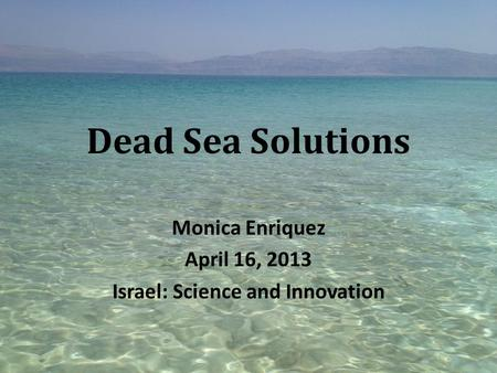 Dead Sea Solutions Monica Enriquez April 16, 2013 Israel: Science and Innovation.