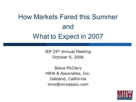 How Markets Fared this Summer and What to Expect in 2007 IEP 25 th Annual Meeting October 9, 2006 Steve McClary MRW & Associates, Inc. Oakland, California.