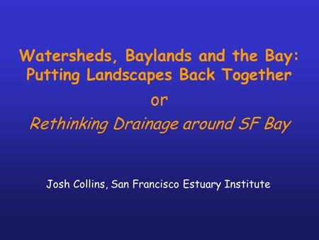 Watersheds, Baylands and the Bay: Putting Landscapes Back Together or Rethinking Drainage around SF Bay Josh Collins, San Francisco Estuary Institute.