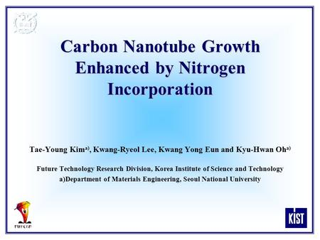 Carbon Nanotube Growth Enhanced by Nitrogen Incorporation Tae-Young Kim a), Kwang-Ryeol Lee, Kwang Yong Eun and Kyu-Hwan Oh a) Future Technology Research.