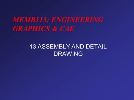 1 MEMB113: ENGINEERING GRAPHICS & CAE 13 ASSEMBLY AND DETAIL DRAWING.