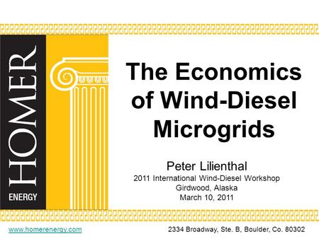 The Economics of Wind-Diesel Microgrids www.homerenergy.comwww.homerenergy.com2334 Broadway, Ste. B, Boulder, Co. 80302 Peter Lilienthal 2011 International.