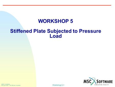 Workshop 5-1 NAS101 Workshops Copyright  2001 MSC.Software Corporation WORKSHOP 5 Stiffened Plate Subjected to Pressure Load.