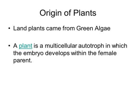 Origin of Plants Land plants came from Green Algae A plant is a multicellular autotroph in which the embryo develops within the female parent.plant.