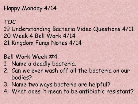 Happy Monday 4/14 TOC 19 Understanding Bacteria Video Questions 4/11 20 Week 4 Bell Work 4/14 21 Kingdom Fungi Notes 4/14 Bell Work Week #4 1.Name a deadly.