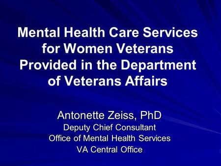 Mental Health Care Services for Women Veterans Provided in the Department of Veterans Affairs Antonette Zeiss, PhD Deputy Chief Consultant Office of Mental.