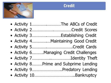 Activity 1………….…………The ABCs of Credit Activity 2……………….……………Credit Scores Activity 3………….…………Establishing Credit Activity 4………….…Maintaining Good Credit.