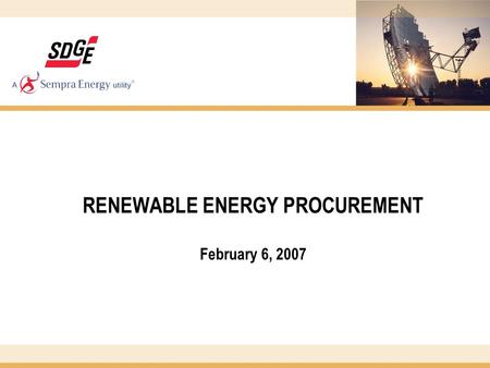 RENEWABLE ENERGY PROCUREMENT February 6, 2007. 2 PROGRAM OVERVIEW In 2002, just 1% (141,026 MWh) of SDG&E's portfolio was from renewables. In 2002, SDG&E.