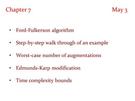 Chapter 7 May 3 Ford-Fulkerson algorithm Step-by-step walk through of an example Worst-case number of augmentations Edmunds-Karp modification Time complexity.