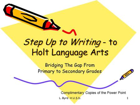 L. Byrd H.U.S.D.1 Step Up to Writing - to Holt Language Arts Bridging The Gap From Primary to Secondary Grades Complimentary Copies of the Power Point.