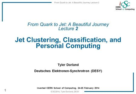 From Quark to Jet: A Beautiful Journey Lecture 2 1 iCSC2014, Tyler Dorland, DESY From Quark to Jet: A Beautiful Journey Lecture 2 Jet Clustering, Classification,