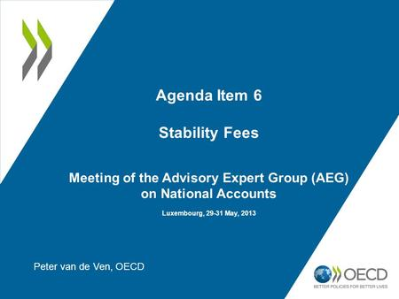 Agenda Item 6 Stability Fees Meeting of the Advisory Expert Group (AEG) on National Accounts Luxembourg, 29-31 May, 2013 Peter van de Ven, OECD.