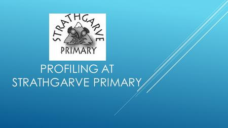 PROFILING AT STRATHGARVE PRIMARY. PROFILING  As teachers – through personal example and setting standards in our questioning and provision of feedback.