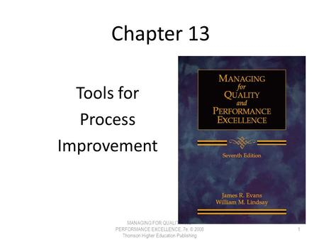 Chapter 13 Tools for Process Improvement MANAGING FOR QUALITY AND PERFORMANCE EXCELLENCE, 7e, © 2008 Thomson Higher Education Publishing 1.