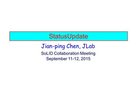 StatusUpdate Jian-ping Chen, JLab SoLID Collaboration Meeting September 11-12, 2015.