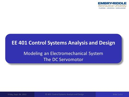 EE 401 Control Systems Analysis and Design Modeling an Electromechanical System The DC Servomotor Friday, Sept. 06, 2013 EE 401: Control Systems Analysis.