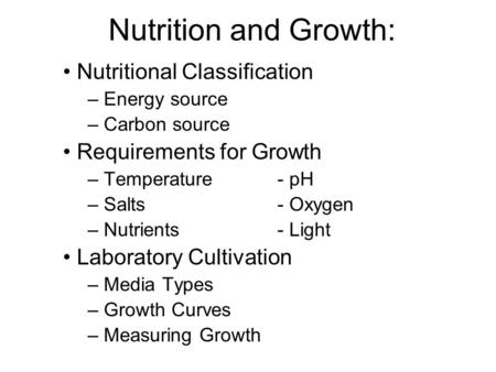 Nutrition and Growth: Nutritional Classification – Energy source – Carbon source Requirements for Growth – Temperature - pH – Salts - Oxygen – Nutrients.