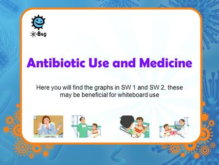 Antibiotic Use and Medicine Here you will find the graphs in SW 1 and SW 2, these may be beneficial for whiteboard use.
