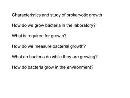 Characteristics and study of prokaryotic growth How do we grow bacteria in the laboratory? What is required for growth? How do we measure bacterial growth?