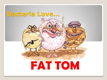 Bacteria Love… FAT TOM.