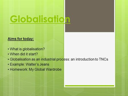 Globalisation Aims for today: What is globalisation? When did it start? Globalisation as an industrial process: an introduction to TNCs Example: Walter's.