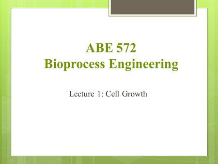 ABE 572 Bioprocess Engineering Lecture 1: Cell Growth.