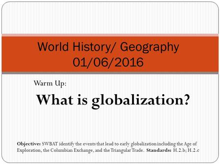 Warm Up: What is globalization? World History/ Geography 01/06/2016 Objective: SWBAT identify the events that lead to early globalization including the.