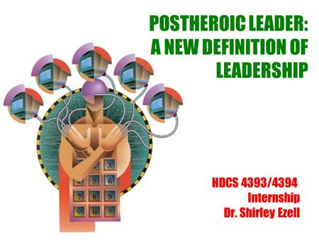POSTHEROIC LEADER: A NEW DEFINITION OF LEADERSHIP HDCS 4393/4394 Internship Dr. Shirley Ezell.