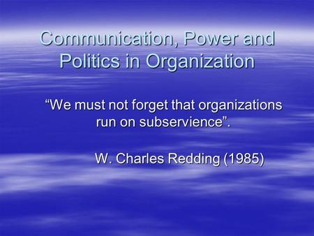 "Communication, Power and Politics in Organization ""We must not forget that organizations run on subservience"". W. Charles Redding (1985) W. Charles Redding."