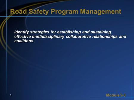 Module 5-3 0 Road Safety Program Management Identify strategies for establishing and sustaining effective multidisciplinary collaborative relationships.