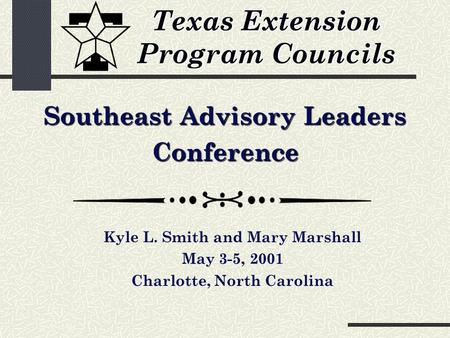 Texas Extension Program Councils Southeast Advisory Leaders Conference Kyle L. Smith and Mary Marshall May 3-5, 2001 Charlotte, North Carolina.