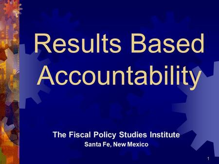 Results Based Accountability The Fiscal Policy Studies Institute Santa Fe, New Mexico 1.