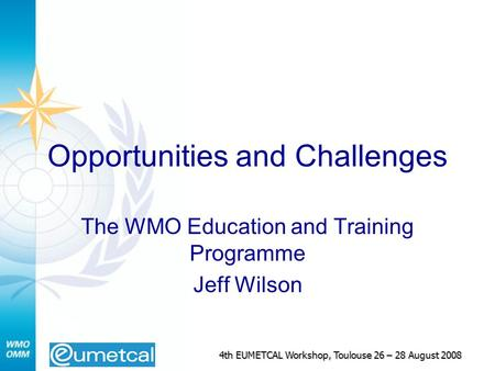 4th EUMETCAL Workshop, Toulouse 26 – 28 August 2008 Opportunities and Challenges The WMO Education and Training Programme Jeff Wilson.