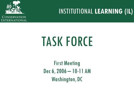 First Meeting Dec 6, 2006 – 10-11 AM Washington, DC TASK FORCE INSTITUTIONAL LEARNING (IL)