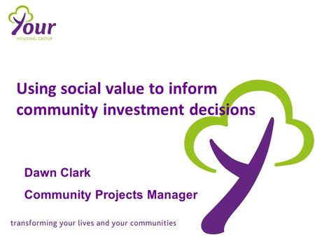 Using social value to inform community investment decisions Dawn Clark Community Projects Manager.