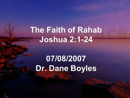 The Faith of Rahab Joshua 2:1-24 07/08/2007 Dr. Dane Boyles.