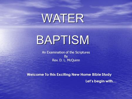 WATERBAPTISM Welcome To this Exciting New Home Bible Study Let's begin with… An Examination of the Scriptures By Rev. D. L. McQuinn.