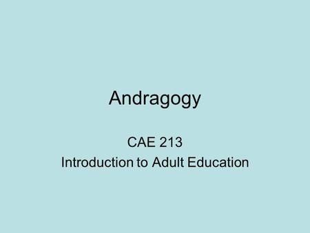 Andragogy CAE 213 Introduction to Adult Education.